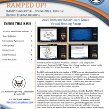 RAMP Newsletter - Spring 2021, Issue 12 Editor: Melissa McGuffie, 2020 Domestic RAMP Users Group Virtual Meeting Recap | INSIDE THIS ISSUE - 2020 Fall RAMP Users Webinar - 1, Team Highlights - 2, International Agreements - 3, Code Updates - 3, Future Events - 4, RAMP Feedback - 4, In the Next Issue - 4 | Sponsored by the U.S. Nuclear Regulatory Commission, Rockville, MD.